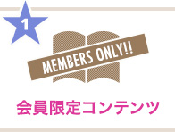 1 MEMBERS ONLY!! 会員限定コンテンツ
